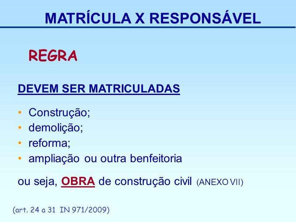 MATRÍCULA X RESPONSÁVEL REGRA DEVEM SER MATRICULADAS Construção; demolição; reforma; ampliação ou outra benfeitoria ou seja, OBRA de construção civil