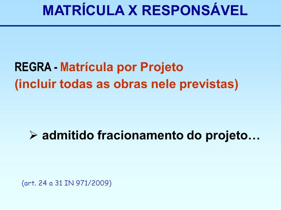 MATRÍCULA X RESPONSÁVEL REGRA - M atrícula por Projeto (incluir todas as obras nele previstas) admitido fracionamento do projeto… (art. 24 a 31 IN 971