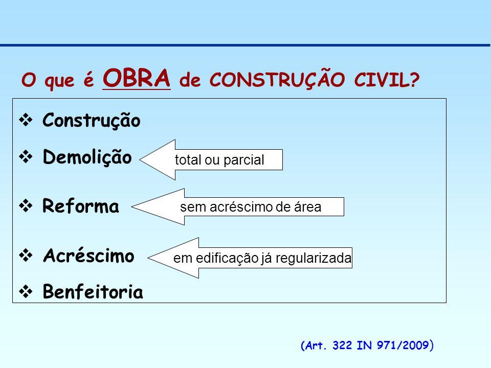 O que é OBRA de CONSTRUÇÃO CIVIL? (Art. 322 IN 971/2009 ) Construção Demolição Reforma Acréscimo Benfeitoria total ou parcial sem acréscimo de área em