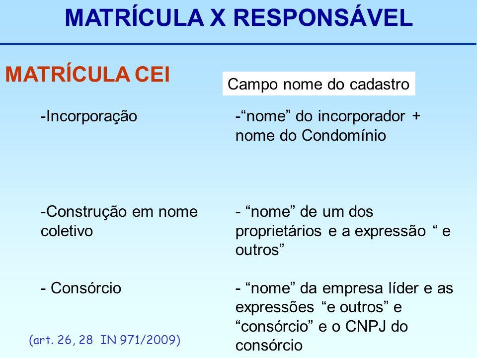 MATRÍCULA X RESPONSÁVEL MATRÍCULA CEI (art. 26, 28 IN 971/2009) Campo nome do cadastro -Incorporação -Construção em nome coletivo - Consórcio -nome do
