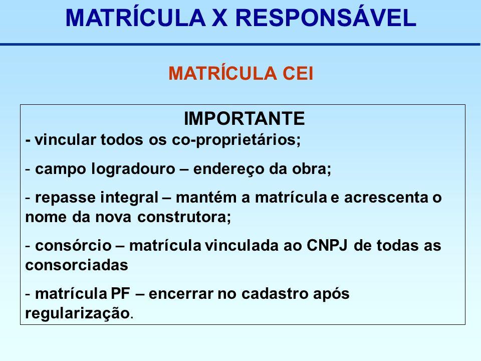 MATRÍCULA X RESPONSÁVEL MATRÍCULA CEI IMPORTANTE - vincular todos os co-proprietários; - campo logradouro – endereço da obra; - repasse integral – man