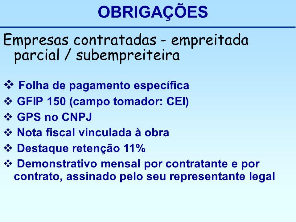 OBRIGAÇÕES Empresas contratadas - empreitada parcial / subempreiteira Folha de pagamento específica GFIP 150 (campo tomador: CEI) GPS no CNPJ Nota fis