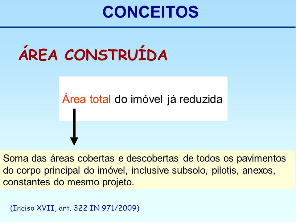 CONCEITOS (Inciso XVII, art. 322 IN 971/2009) ÁREA CONSTRUÍDA Área total do imóvel já reduzida Soma das áreas cobertas e descobertas de todos os pavim