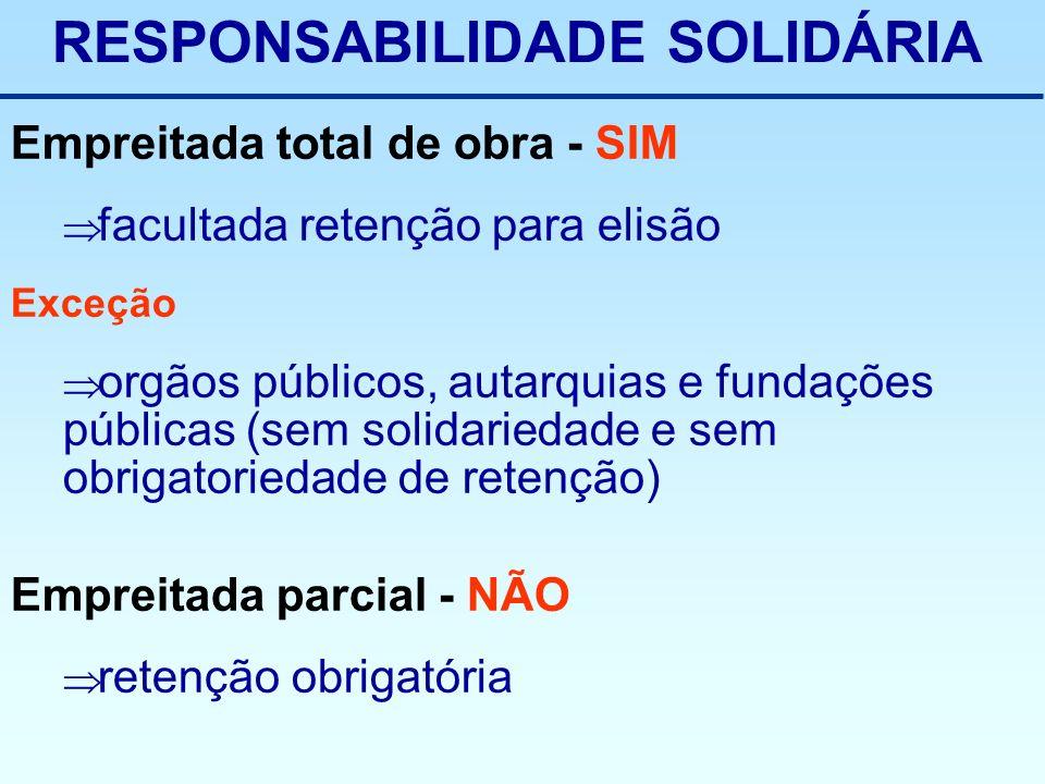 RESPONSABILIDADE SOLIDÁRIA Empreitada total de obra - SIM facultada retenção para elisão Exceção orgãos públicos, autarquias e fundações públicas (sem