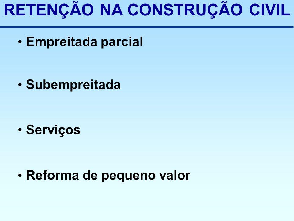 RETENÇÃO NA CONSTRUÇÃO CIVIL Empreitada parcial Subempreitada Serviços Reforma de pequeno valor