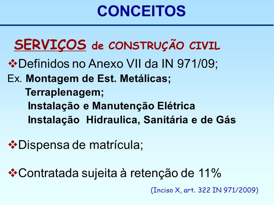 CONCEITOS SERVIÇOS de CONSTRUÇÃO CIVIL Definidos no Anexo VII da IN 971/09; Ex. Montagem de Est. Metálicas; Terraplenagem; Instalação e Manutenção Elé