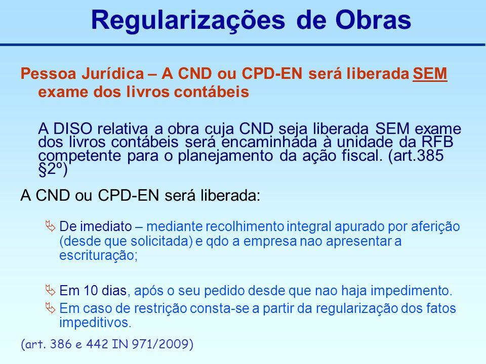 Regularizações de Obras Pessoa Jurídica – A CND ou CPD-EN será liberada SEM exame dos livros contábeis A DISO relativa a obra cuja CND seja liberada S