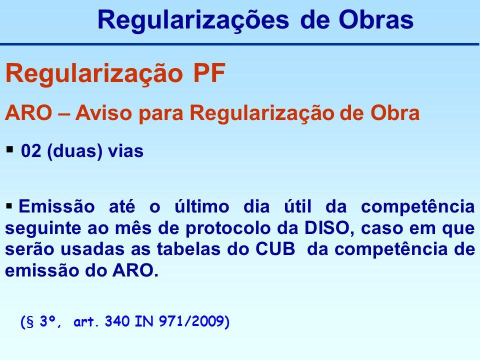 Regularização PF ARO – Aviso para Regularização de Obra 02 (duas) vias Emissão até o último dia útil da competência seguinte ao mês de protocolo da DI
