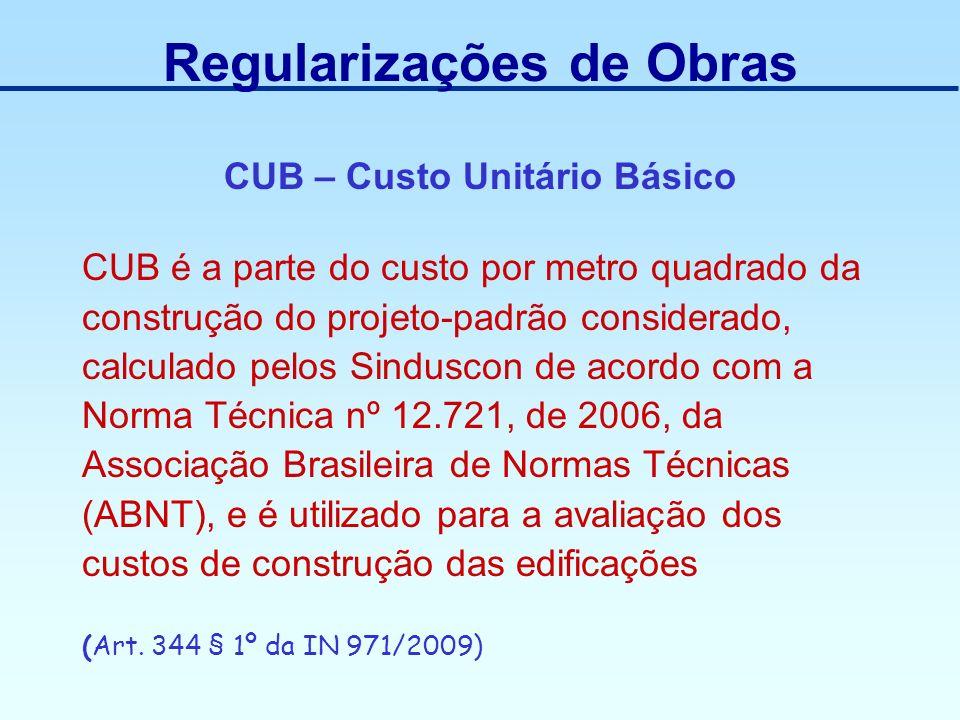 Regularizações de Obras CUB – Custo Unitário Básico CUB é a parte do custo por metro quadrado da construção do projeto-padrão considerado, calculado p