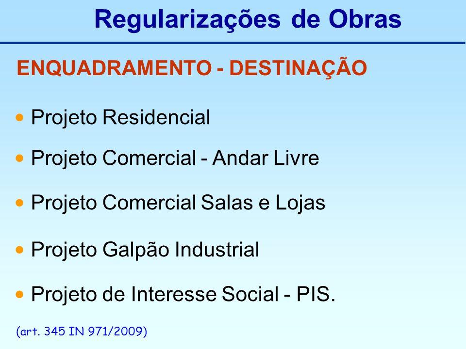 Regularizações de Obras ENQUADRAMENTO - DESTINAÇÃO Projeto Residencial Projeto Comercial - Andar Livre Projeto Comercial Salas e Lojas Projeto Galpão