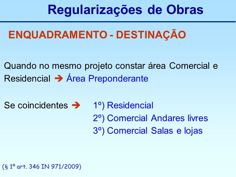 Regularizações de Obras ENQUADRAMENTO - DESTINAÇÃO Quando no mesmo projeto constar área Comercial e Residencial Área Preponderante Se coincidentes 1º)