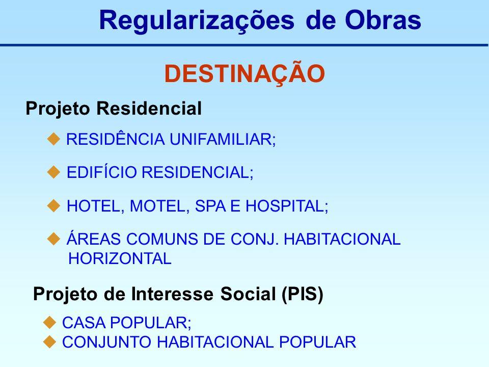 Regularizações de Obras DESTINAÇÃO Projeto Residencial RESIDÊNCIA UNIFAMILIAR; EDIFÍCIO RESIDENCIAL; HOTEL, MOTEL, SPA E HOSPITAL; ÁREAS COMUNS DE CON