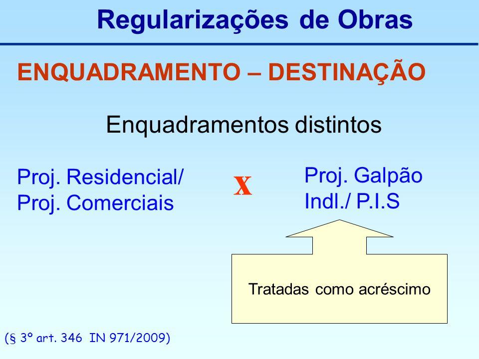 Regularizações de Obras ENQUADRAMENTO – DESTINAÇÃO Enquadramentos distintos Proj. Residencial/ Proj. Comerciais x Proj. Galpão Indl./ P.I.S Tratadas c