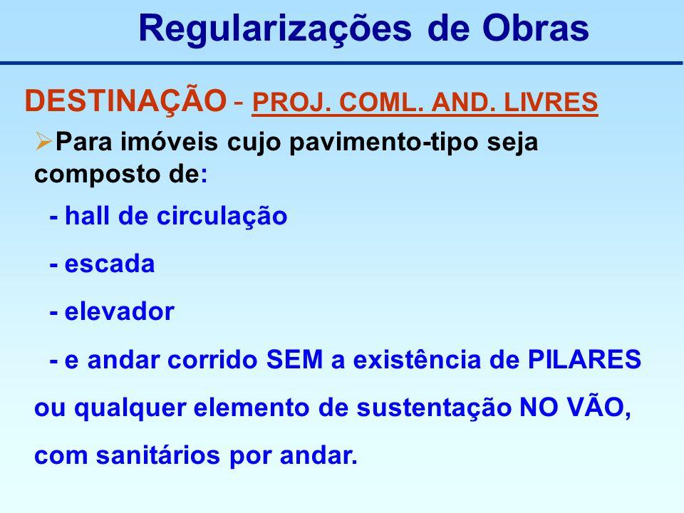 Regularizações de Obras DESTINAÇÃO - PROJ. COML. AND. LIVRES Para imóveis cujo pavimento-tipo seja composto de: - hall de circulação - escada - elevad