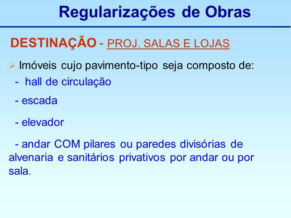 Regularizações de Obras DESTINAÇÃO - PROJ. SALAS E LOJAS Imóveis cujo pavimento-tipo seja composto de: - hall de circulação - escada - elevador - anda