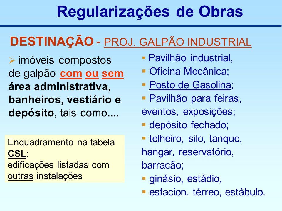 Regularizações de Obras DESTINAÇÃO - PROJ. GALPÃO INDUSTRIAL imóveis compostos de galpão com ou sem área administrativa, banheiros, vestiário e depósi