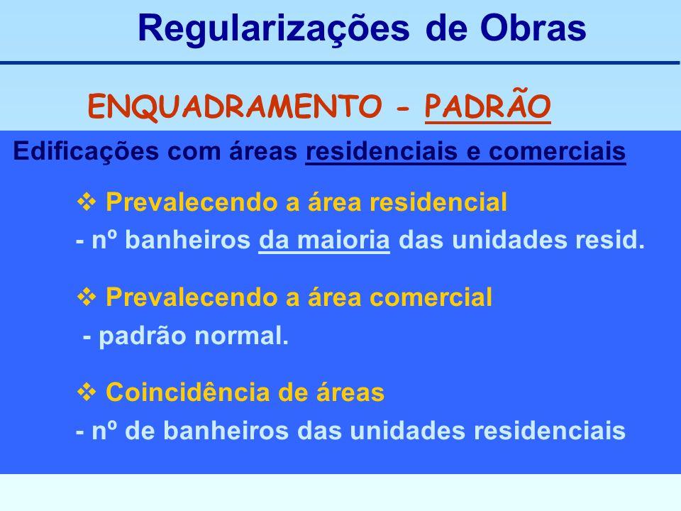 Regularizações de Obras ENQUADRAMENTO - PADRÃO Edificações com áreas residenciais e comerciais Prevalecendo a área residencial - nº banheiros da maior