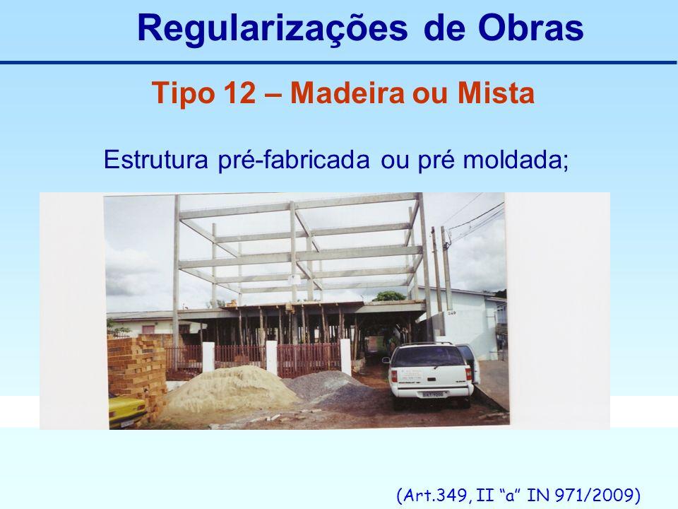 Regularizações de Obras Tipo 12 – Madeira ou Mista Estrutura pré-fabricada ou pré moldada; (Art.349, II a IN 971/2009)