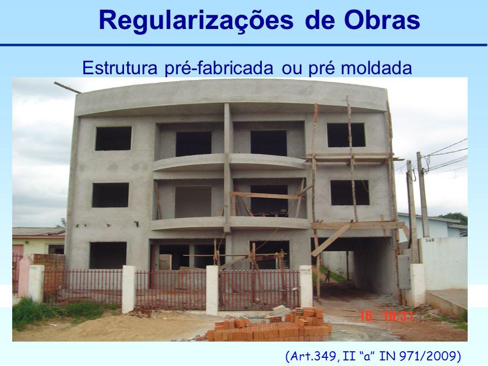 Regularizações de Obras Estrutura pré-fabricada ou pré moldada (Art.349, II a IN 971/2009)