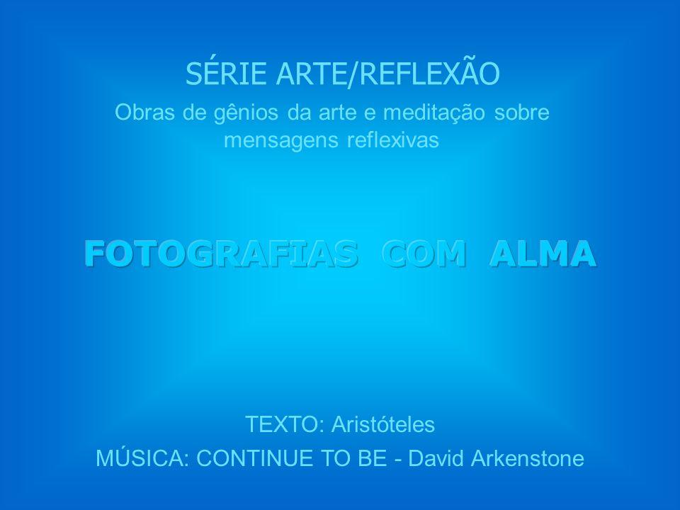 SÉRIE ARTE/REFLEXÃO TEXTO: Aristóteles MÚSICA: CONTINUE TO BE - David Arkenstone Obras de gênios da arte e meditação sobre mensagens reflexivas