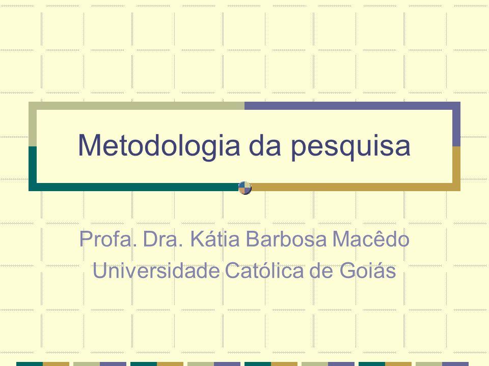 Metodologia da pesquisa Profa. Dra. Kátia Barbosa Macêdo Universidade Católica de Goiás
