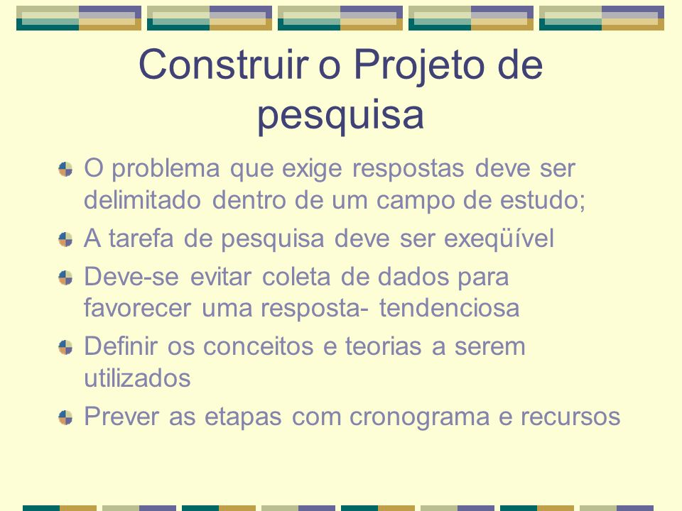 Construir o Projeto de pesquisa O problema que exige respostas deve ser delimitado dentro de um campo de estudo; A tarefa de pesquisa deve ser exeqüív