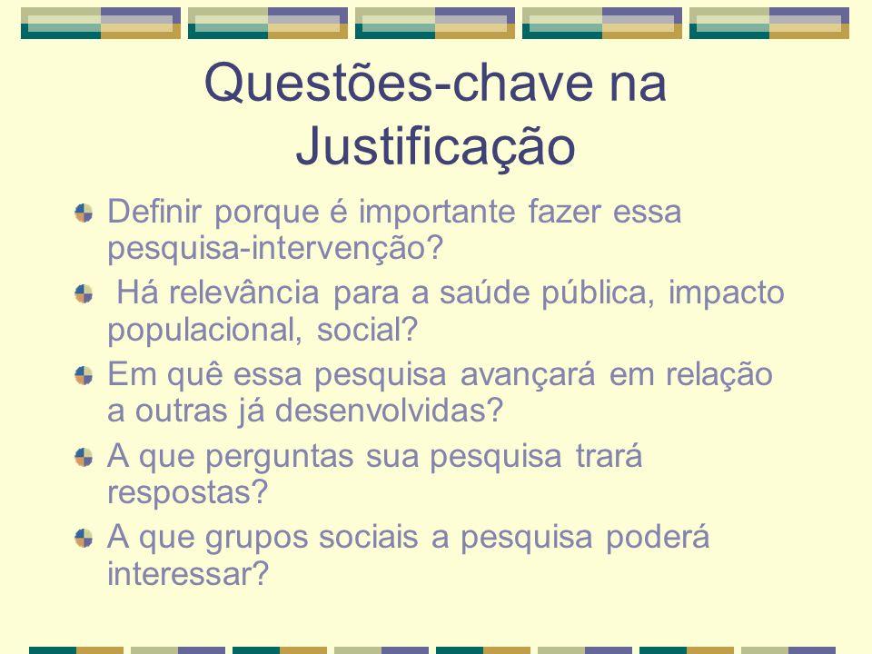Questões-chave na Justificação Definir porque é importante fazer essa pesquisa-intervenção? Há relevância para a saúde pública, impacto populacional,