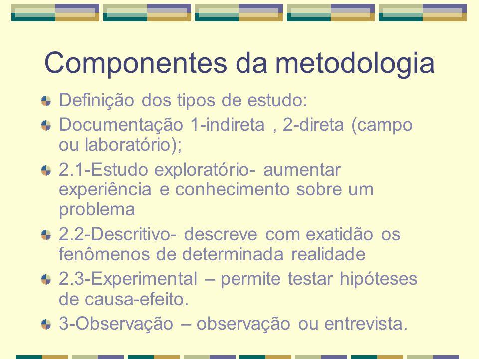 Componentes da metodologia Definição dos tipos de estudo: Documentação 1-indireta, 2-direta (campo ou laboratório); 2.1-Estudo exploratório- aumentar experiência e conhecimento sobre um problema 2.2-Descritivo- descreve com exatidão os fenômenos de determinada realidade 2.3-Experimental – permite testar hipóteses de causa-efeito.
