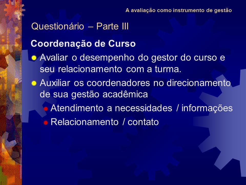 A avaliação como instrumento de gestão Coordenação de Curso Avaliar o desempenho do gestor do curso e seu relacionamento com a turma. Auxiliar os coor