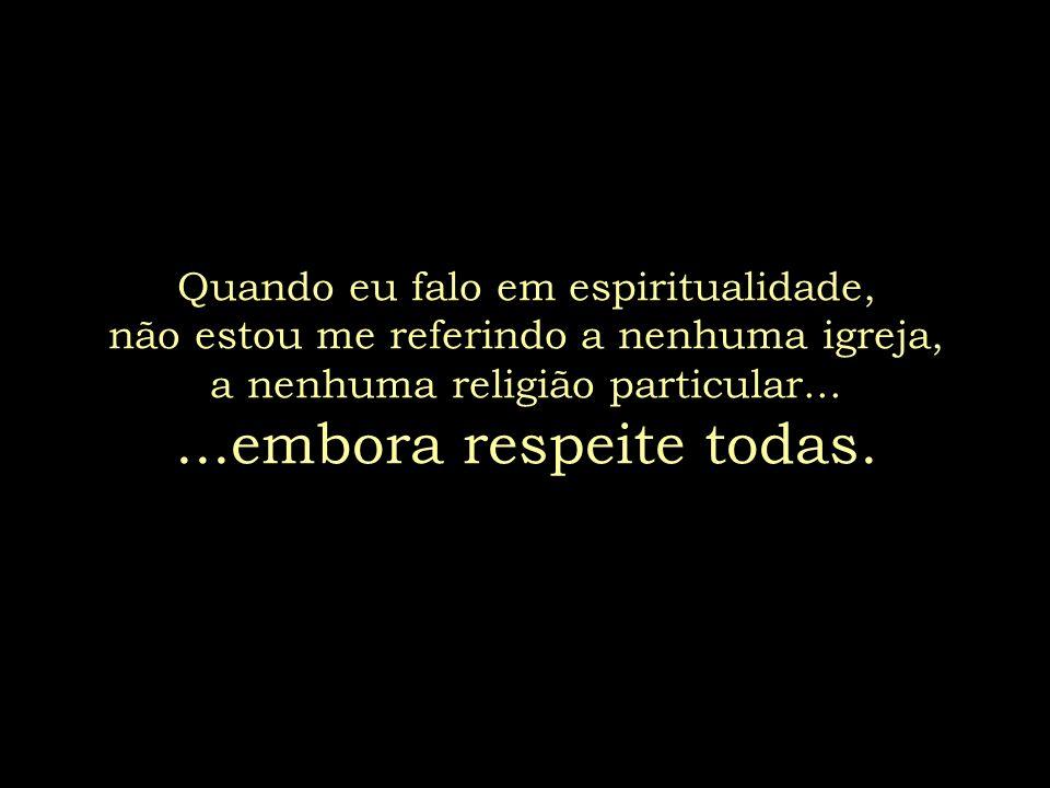 Quando eu falo em espiritualidade, não estou me referindo a nenhuma igreja, a nenhuma religião particular......embora respeite todas.