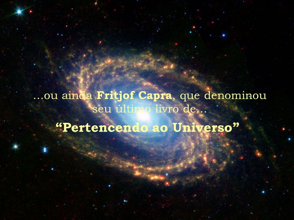 ...ou ainda Fritjof Capra, que denominou seu último livro de... Pertencendo ao Universo