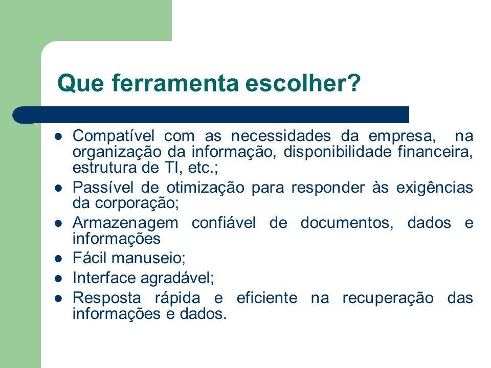 Que ferramenta escolher? Compatível com as necessidades da empresa, na organização da informação, disponibilidade financeira, estrutura de TI, etc.; P