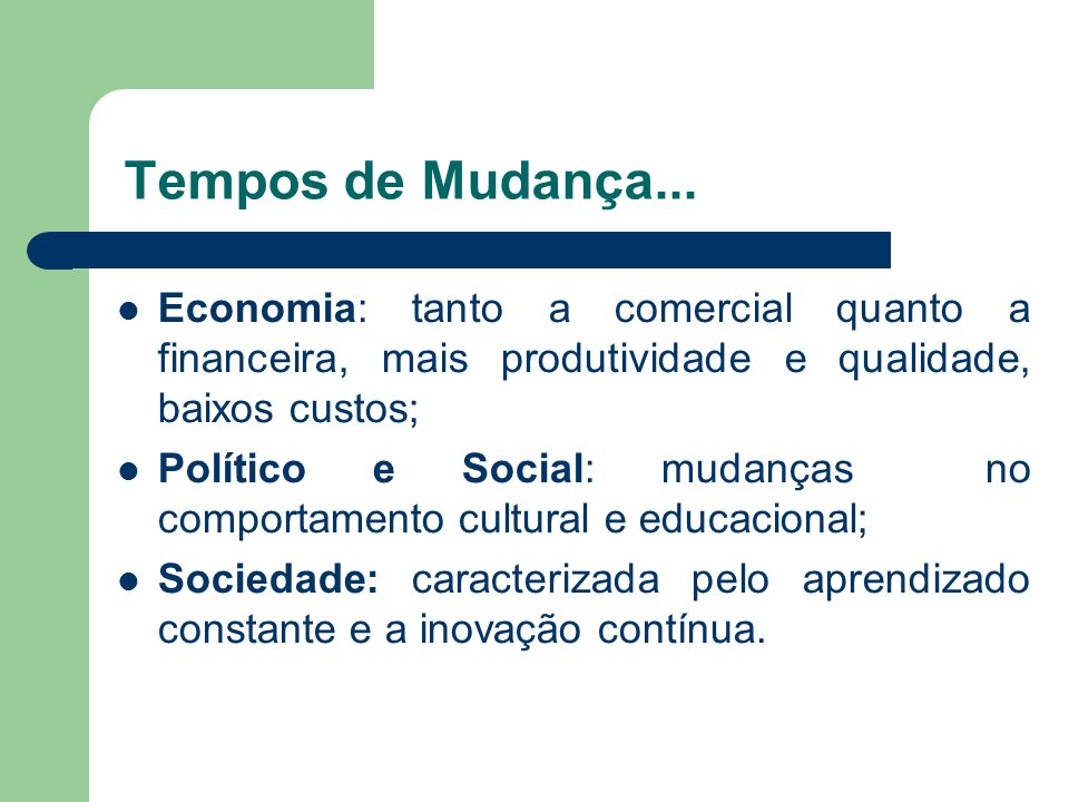 Tempos de Mudança... Economia: tanto a comercial quanto a financeira, mais produtividade e qualidade, baixos custos; Político e Social: mudanças no co