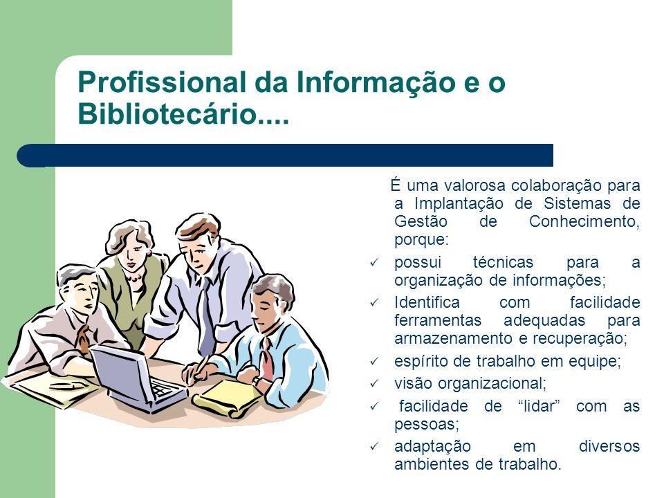 Profissional da Informação e o Bibliotecário.... É uma valorosa colaboração para a Implantação de Sistemas de Gestão de Conhecimento, porque: possui t
