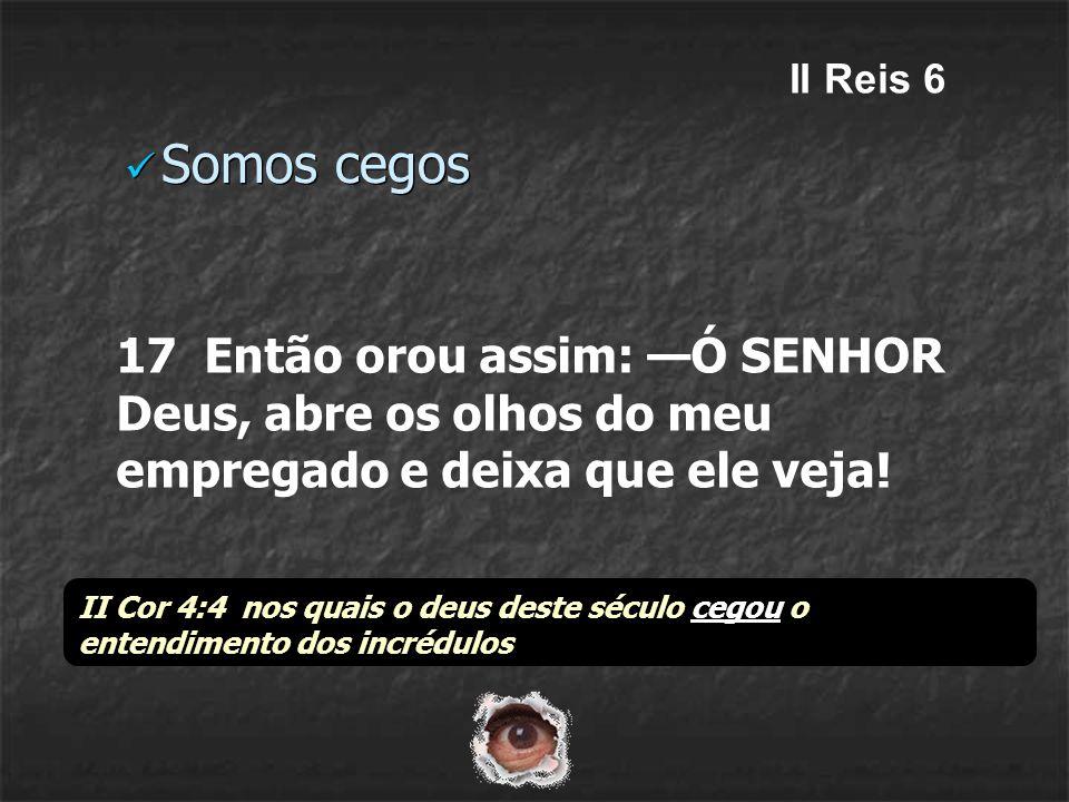 Somos cegos 17 Então orou assim: Ó SENHOR Deus, abre os olhos do meu empregado e deixa que ele veja! II Reis 6 II Cor 4:4 nos quais o deus deste sécul