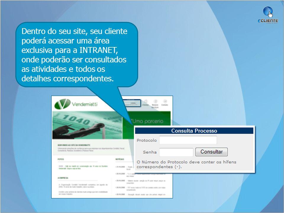 Dentro do seu site, seu cliente poderá acessar uma área exclusiva para a INTRANET, onde poderão ser consultados as atividades e todos os detalhes corr