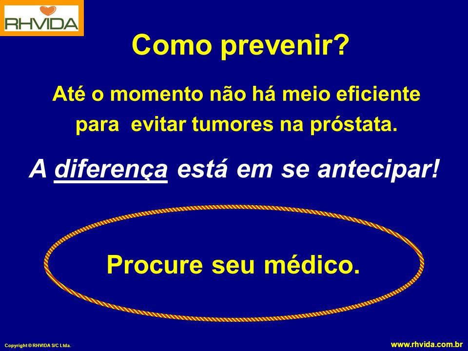www.rhvida.com.br Copyright © RHVIDA S/C Ltda. Como prevenir? Até o momento não há meio eficiente para evitar tumores na próstata. A diferença está em