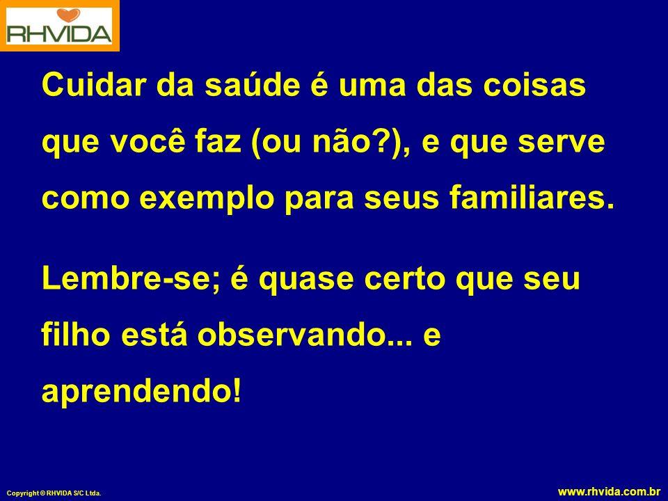 www.rhvida.com.br Copyright © RHVIDA S/C Ltda. Cuidar da saúde é uma das coisas que você faz (ou não?), e que serve como exemplo para seus familiares.