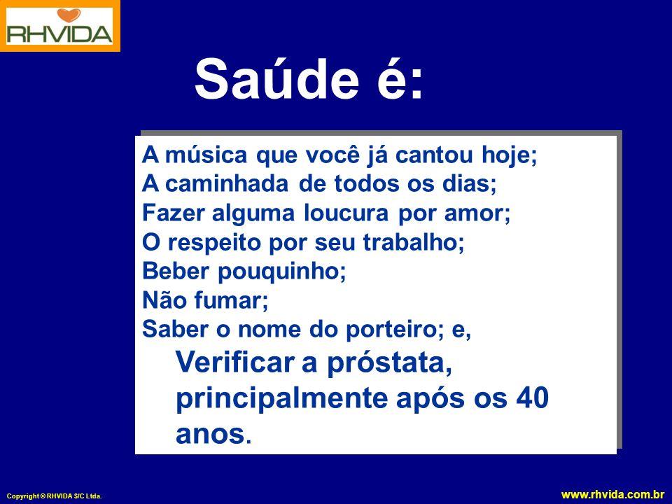 www.rhvida.com.br Copyright © RHVIDA S/C Ltda. Saúde é: A música que você já cantou hoje; A caminhada de todos os dias; Fazer alguma loucura por amor;