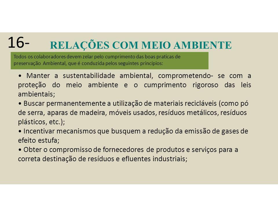 RELAÇÕES COM MEIO AMBIENTE COMUNIDADE Todos os colaboradores devem zelar pelo cumprimento das boas praticas de preservação Ambiental, que é conduzida pelos seguintes princípios: Manter a sustentabilidade ambiental, comprometendo- se com a proteção do meio ambiente e o cumprimento rigoroso das leis ambientais; Buscar permanentemente a utilização de materiais recicláveis (como pó de serra, aparas de madeira, móveis usados, resíduos metálicos, resíduos plásticos, etc.); Incentivar mecanismos que busquem a redução da emissão de gases de efeito estufa; Obter o compromisso de fornecedores de produtos e serviços para a correta destinação de resíduos e efluentes industriais; 16-