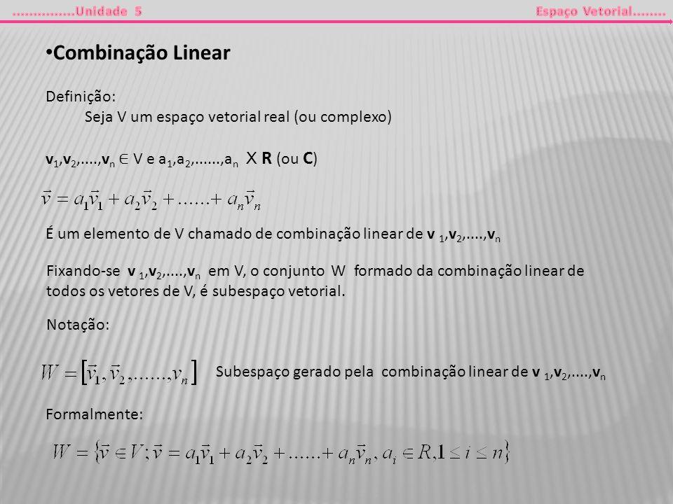 Combinação Linear Definição: Seja V um espaço vetorial real (ou complexo) v 1,v 2,....,v n V e a 1,a 2,......,a n X R (ou C ) É um elemento de V chama