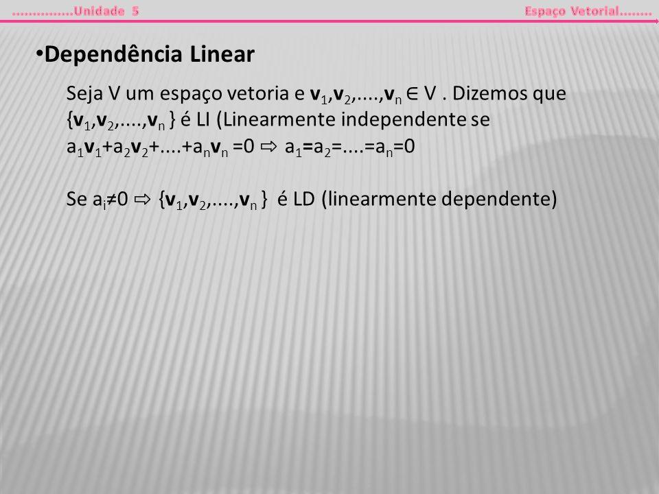 Dependência Linear Seja V um espaço vetoria e v 1,v 2,....,v n V. Dizemos que {v 1,v 2,....,v n } é LI (Linearmente independente se a 1 v 1 +a 2 v 2 +