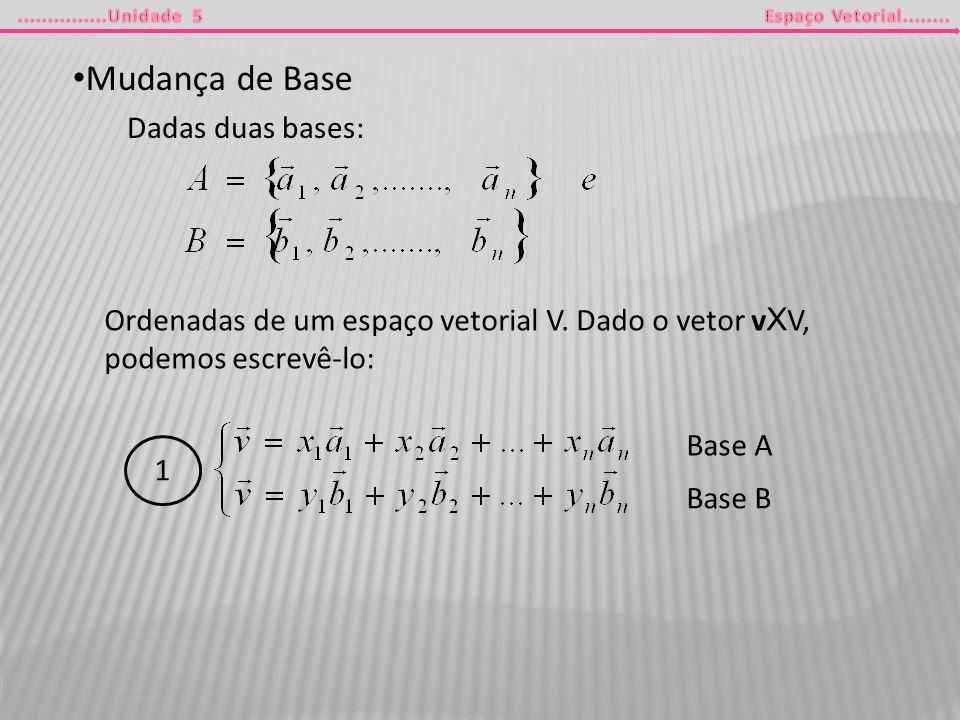 Mudança de Base Dadas duas bases: Ordenadas de um espaço vetorial V. Dado o vetor v X V, podemos escrevê-lo: 1 Base A Base B