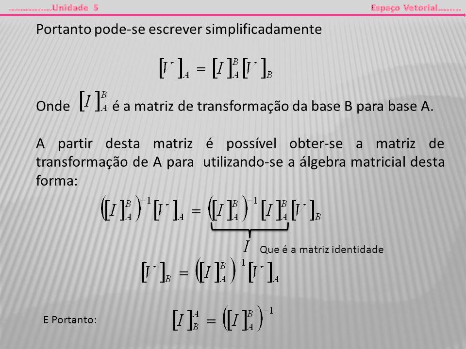 Portanto pode-se escrever simplificadamente Onde é a matriz de transformação da base B para base A. A partir desta matriz é possível obter-se a matriz