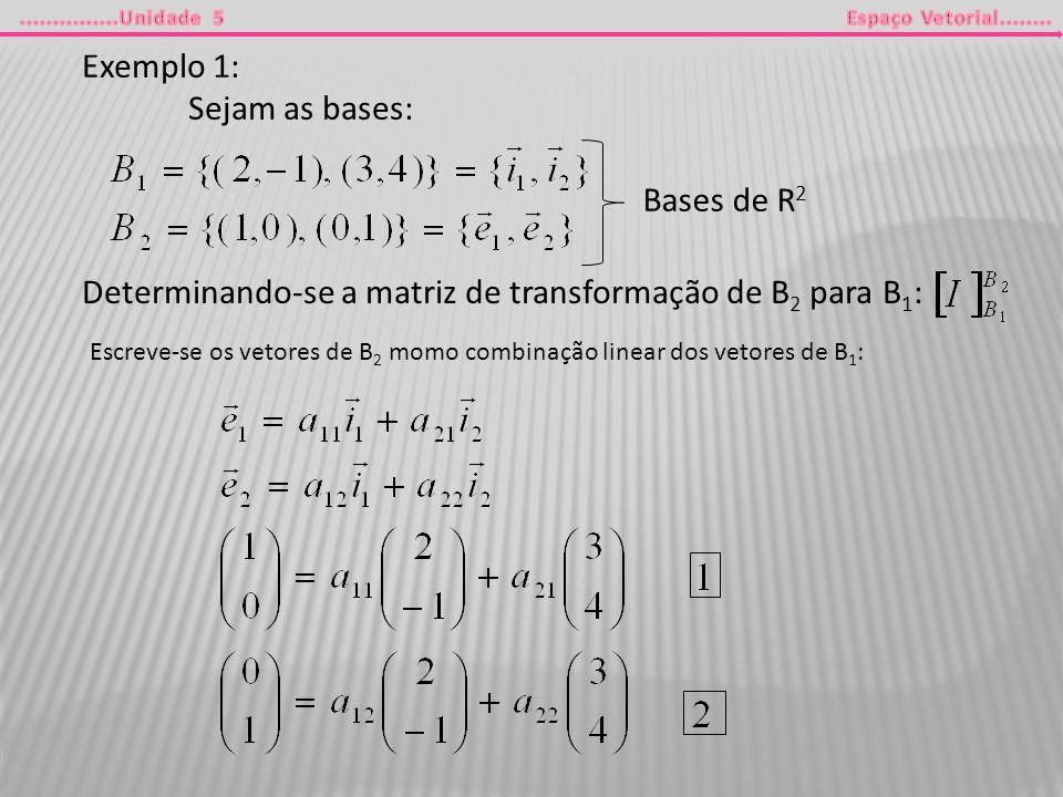 Exemplo 1: Sejam as bases: Bases de R 2 Determinando-se a matriz de transformação de B 2 para B 1 : Escreve-se os vetores de B 2 momo combinação linea