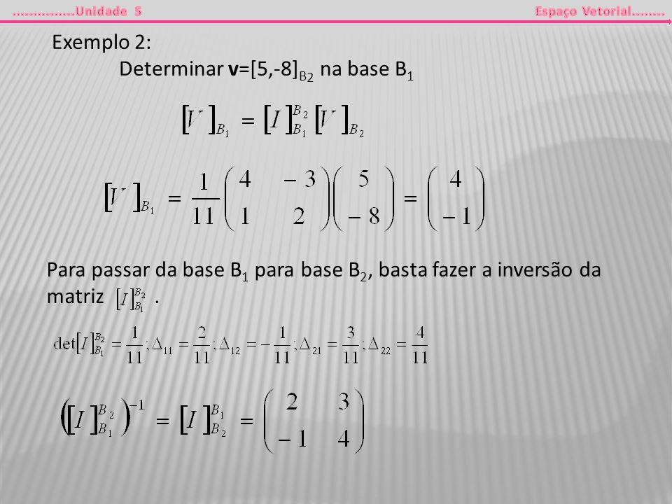 Exemplo 2: Determinar v=[5,-8] B 2 na base B 1 Para passar da base B 1 para base B 2, basta fazer a inversão da matriz.