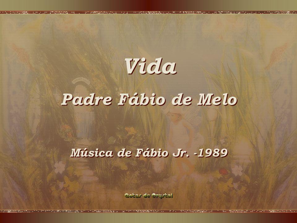 Vida Padre Fábio de Melo Música de Fábio Jr.-1989 Vida Padre Fábio de Melo Música de Fábio Jr.