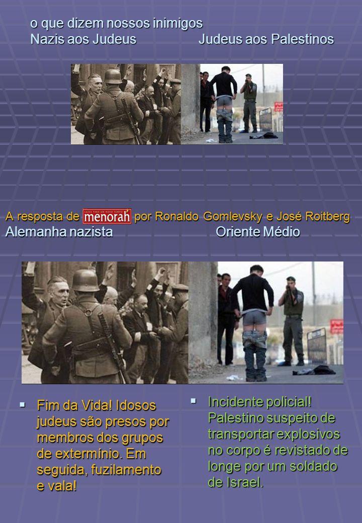 o que dizem nossos inimigos Nazis aos Judeus Judeus aos Palestinos Fim da Vida! Idosos judeus são presos por membros dos grupos de extermínio. Em segu