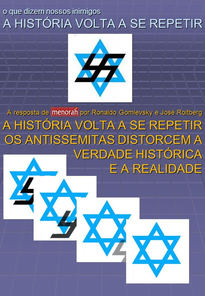 o que dizem nossos inimigos A HISTÓRIA VOLTA A SE REPETIR A resposta de Menorah por Ronaldo Gomlevsky e José Roitberg A HISTÓRIA VOLTA A SE REPETIR OS