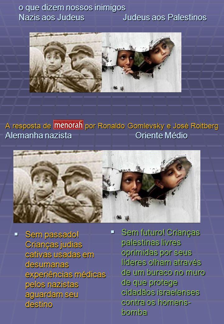 o que dizem nossos inimigos Nazis aos Judeus Judeus aos Palestinos Sem passado! Crianças judias cativas usadas em desumanas experiências médicas pelos